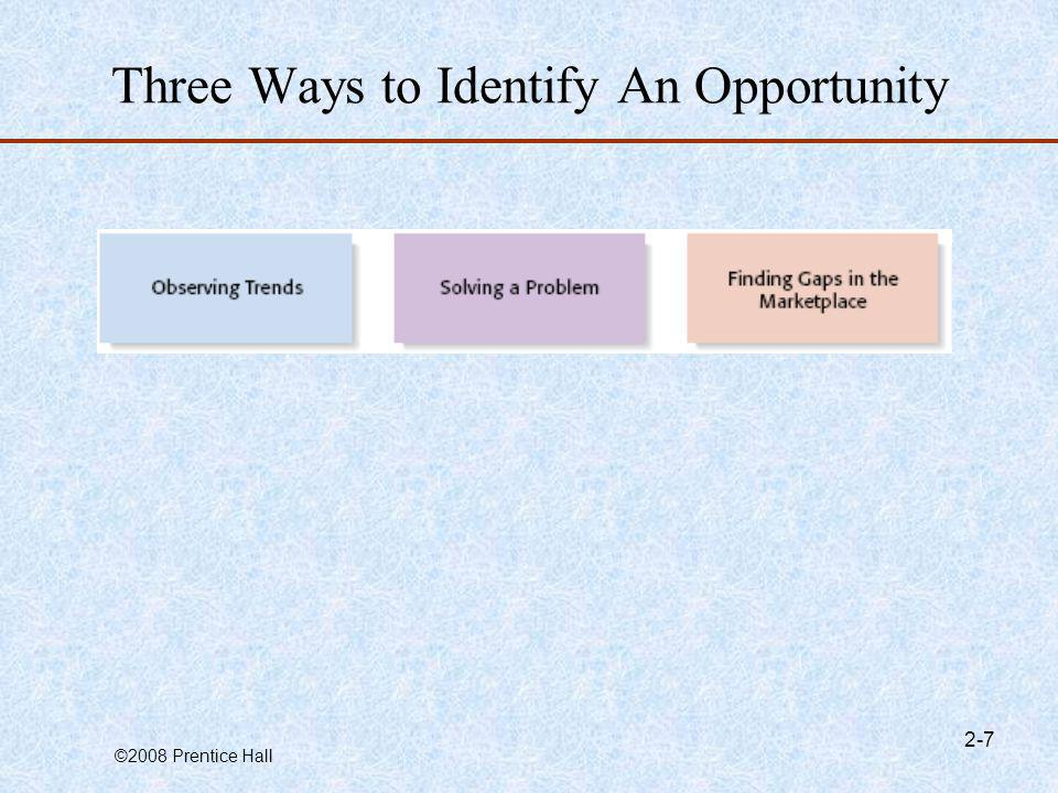 ©2008 Prentice Hall 2-18 Personal Characteristics of the Entrepreneur Characteristics that tend to make some people better at recognizing opportunities than others Prior ExperienceSocial Networks Cognitive FactorsCreativity