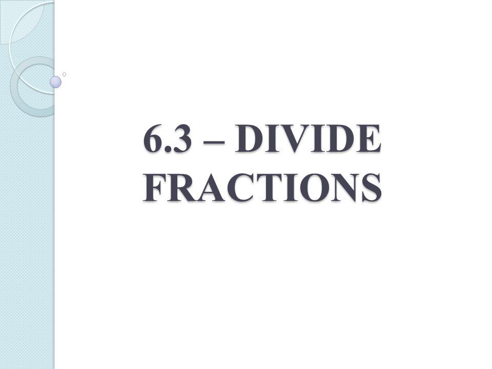 6.3 – DIVIDE FRACTIONS