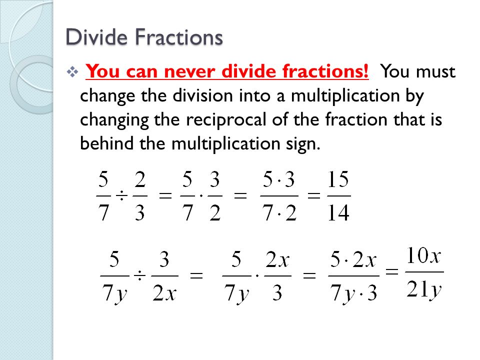 Divide Fractions You can never divide fractions! You must change the division into a multiplication by changing the reciprocal of the fraction that is