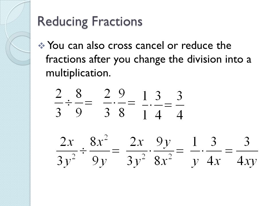 Reducing Fractions You can also cross cancel or reduce the fractions after you change the division into a multiplication.