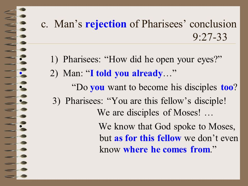 c. Mans rejection of Pharisees conclusion 9:27-33 1) Pharisees: How did he open your eyes? 2) Man: I told you already… Do you want to become his disci