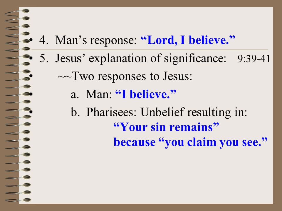 4. Mans response: Lord, I believe. 5. Jesus explanation of significance: 9:39-41 ~~Two responses to Jesus: a. Man: I believe. b. Pharisees: Unbelief r