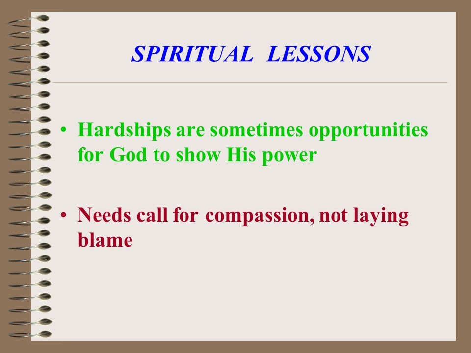 SPIRITUAL LESSONS Hardships are sometimes opportunities for God to show His power Needs call for compassion, not laying blame