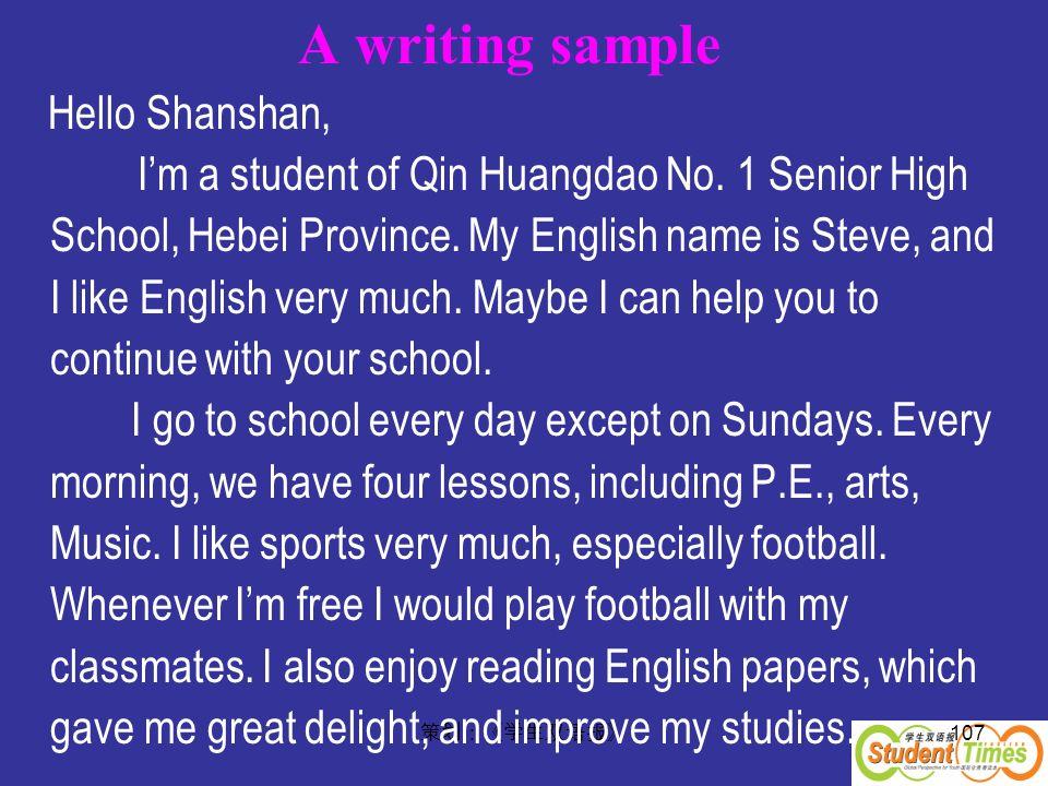 107 A writing sample Hello Shanshan, Im a student of Qin Huangdao No. 1 Senior High School, Hebei Province. My English name is Steve, and I like Engli