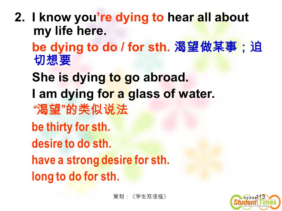 113 2. I know youre dying to hear all about my life here. be dying to do / for sth. She is dying to go abroad. I am dying for a glass of water. be thi