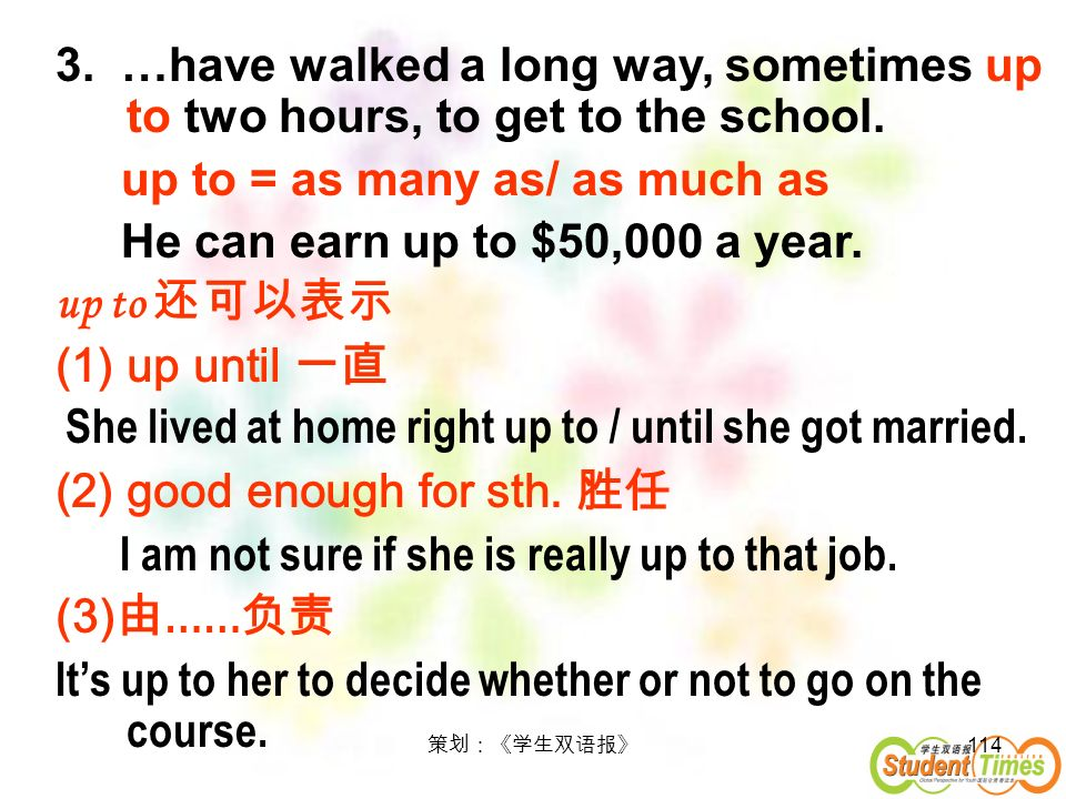 114 3. …have walked a long way, sometimes up to two hours, to get to the school. up to = as many as/ as much as He can earn up to $50,000 a year. up t