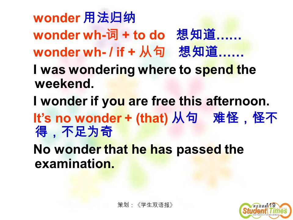 119 wonder wonder wh- + to do …… wonder wh- / if + …… I was wondering where to spend the weekend. I wonder if you are free this afternoon. Its no wond