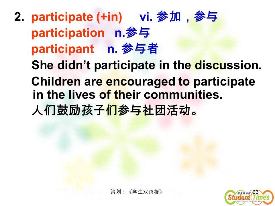126 2. participate (+in) vi. participation n. participant n. She didnt participate in the discussion. Children are encouraged to participate in the li
