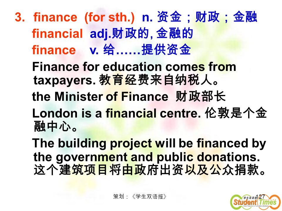 127 3.finance (for sth.) n. financial adj., finance v. …… Finance for education comes from taxpayers. the Minister of Finance London is a financial ce