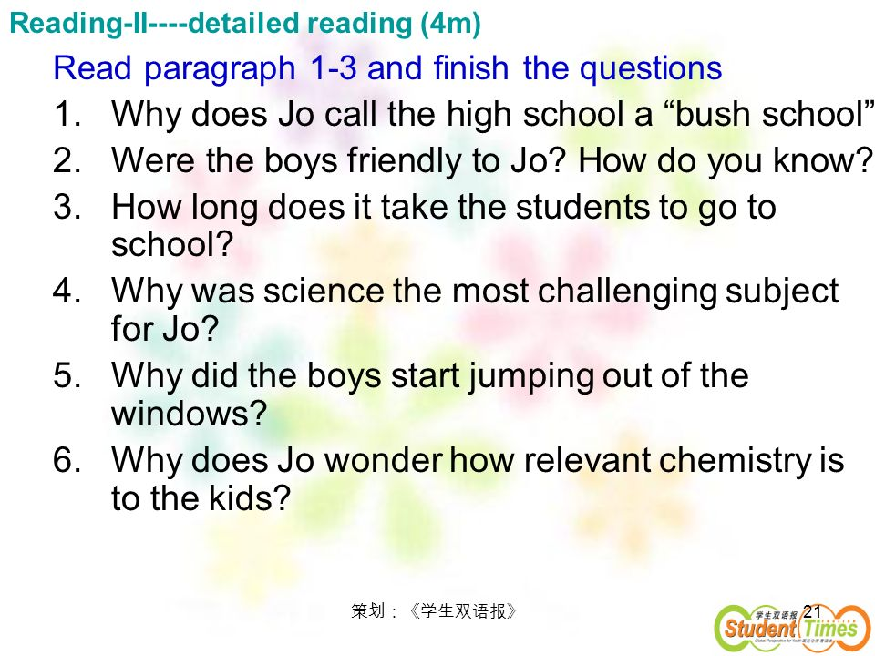 21 Read paragraph 1-3 and finish the questions 1.Why does Jo call the high school a bush school 2.Were the boys friendly to Jo? How do you know? 3.How