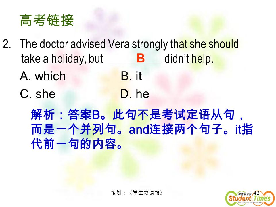 43 2. The doctor advised Vera strongly that she should take a holiday, but __________ didnt help. A. which B. it C. she D. he B B and it