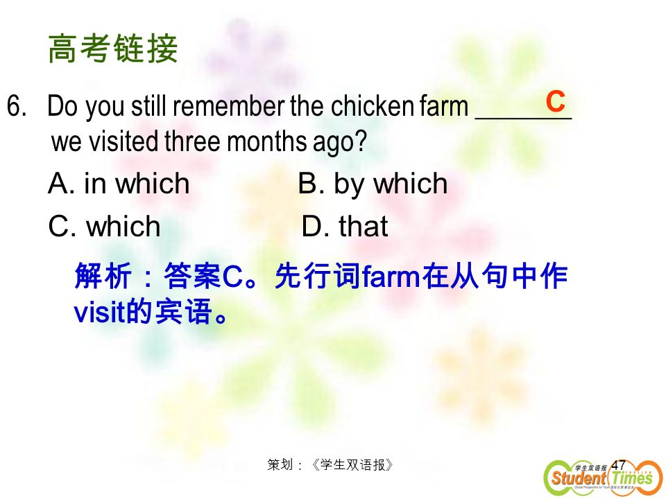 47 6. Do you still remember the chicken farm _______ we visited three months ago? A. in which B. by which C. which D. that C C farm visit