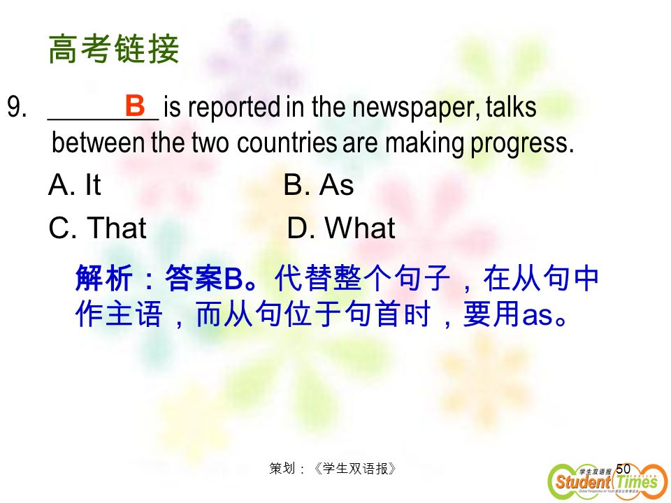 50 9. ________ is reported in the newspaper, talks between the two countries are making progress. A. It B. As C. That D. What B B as