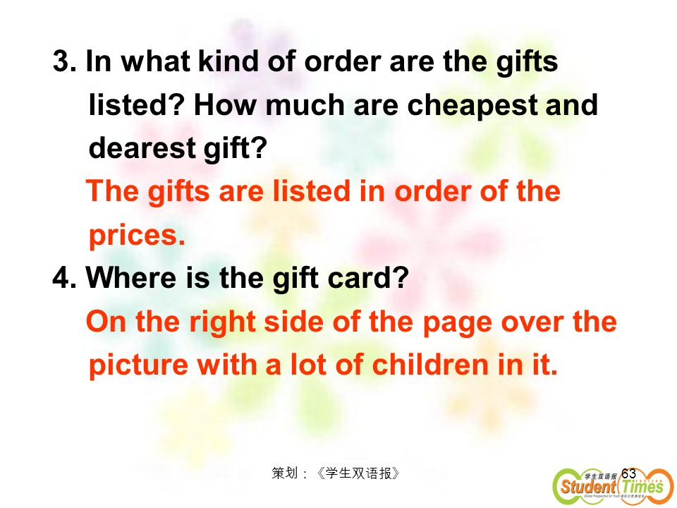 63 3. In what kind of order are the gifts listed? How much are cheapest and dearest gift? The gifts are listed in order of the prices. 4. Where is the