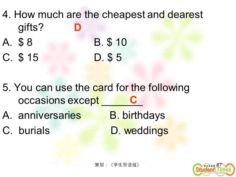 67 4. How much are the cheapest and dearest gifts? A.$ 8 B. $ 10 C.$ 15 D. $ 5 5. You can use the card for the following occasions except _______ A.an