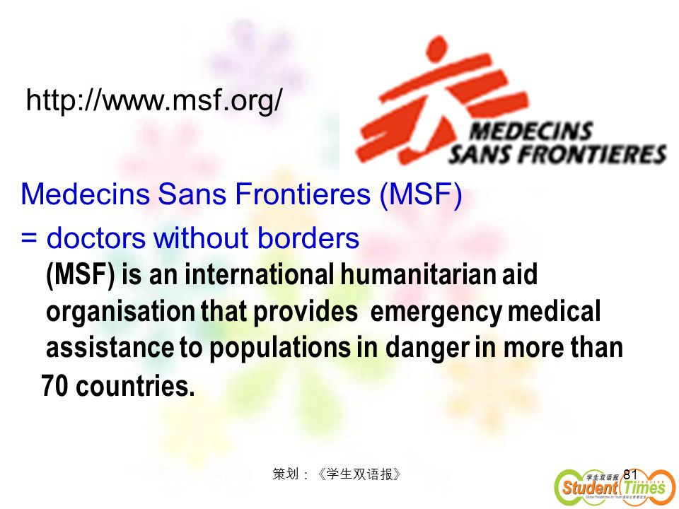 81 http://www.msf.org/ Medecins Sans Frontieres (MSF) = doctors without borders (MSF) is an international humanitarian aid organisation that provides