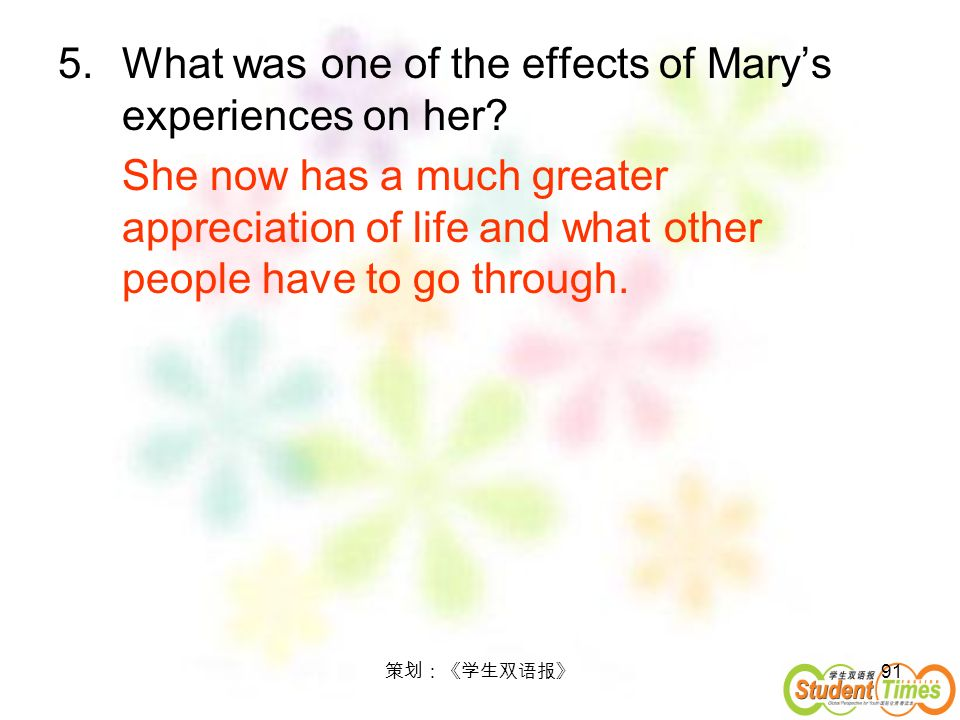 91 5.What was one of the effects of Marys experiences on her? She now has a much greater appreciation of life and what other people have to go through