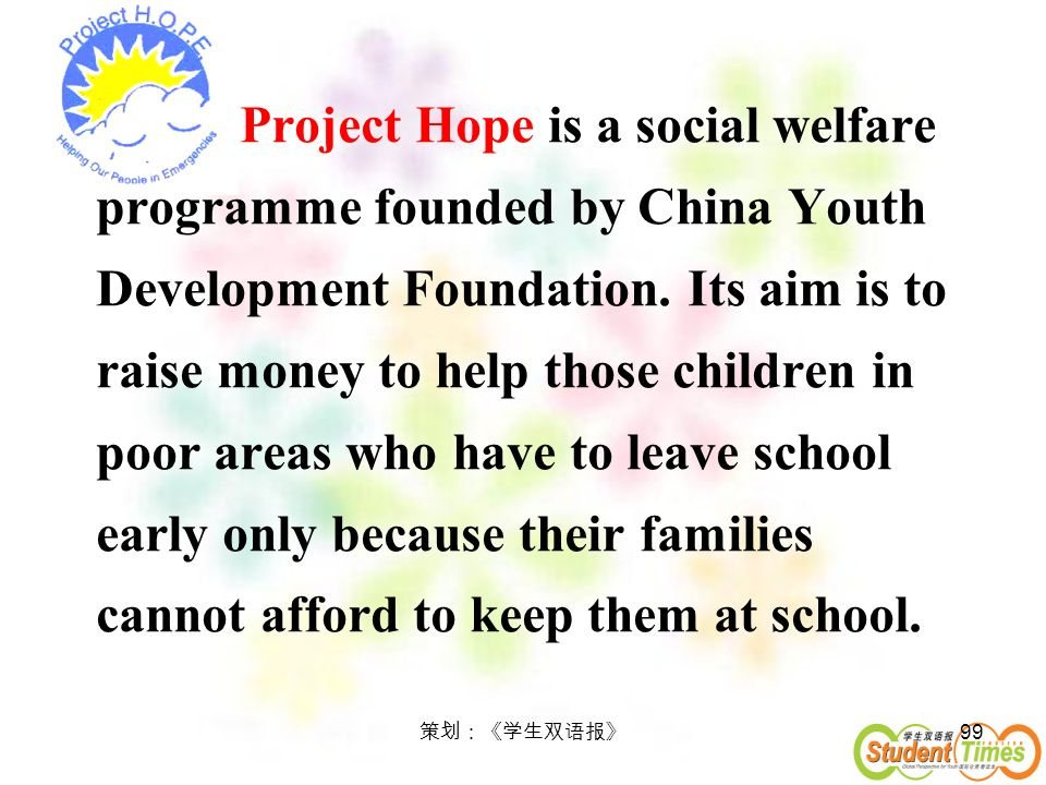 99 Project Hope is a social welfare programme founded by China Youth Development Foundation. Its aim is to raise money to help those children in poor