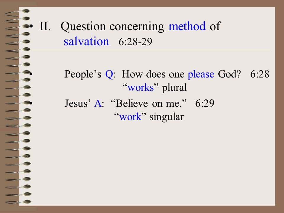 II. Question concerning method of salvation 6:28-29 Peoples Q: How does one please God.