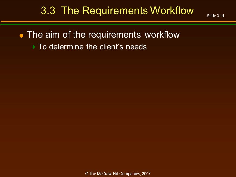 Slide 3.14 © The McGraw-Hill Companies, 2007 3.3 The Requirements Workflow The aim of the requirements workflow To determine the clients needs