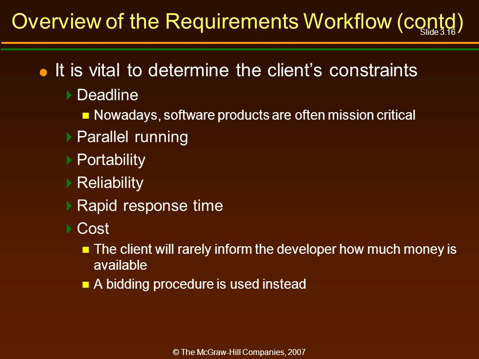 Slide 3.16 © The McGraw-Hill Companies, 2007 Overview of the Requirements Workflow (contd) It is vital to determine the clients constraints Deadline N