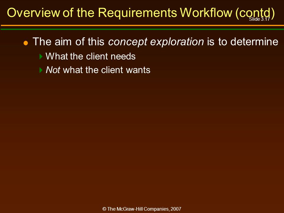 Slide 3.17 © The McGraw-Hill Companies, 2007 Overview of the Requirements Workflow (contd) The aim of this concept exploration is to determine What th