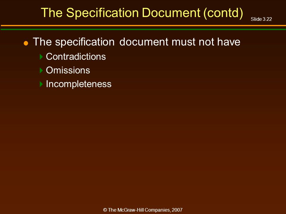 Slide 3.22 © The McGraw-Hill Companies, 2007 The Specification Document (contd) The specification document must not have Contradictions Omissions Inco