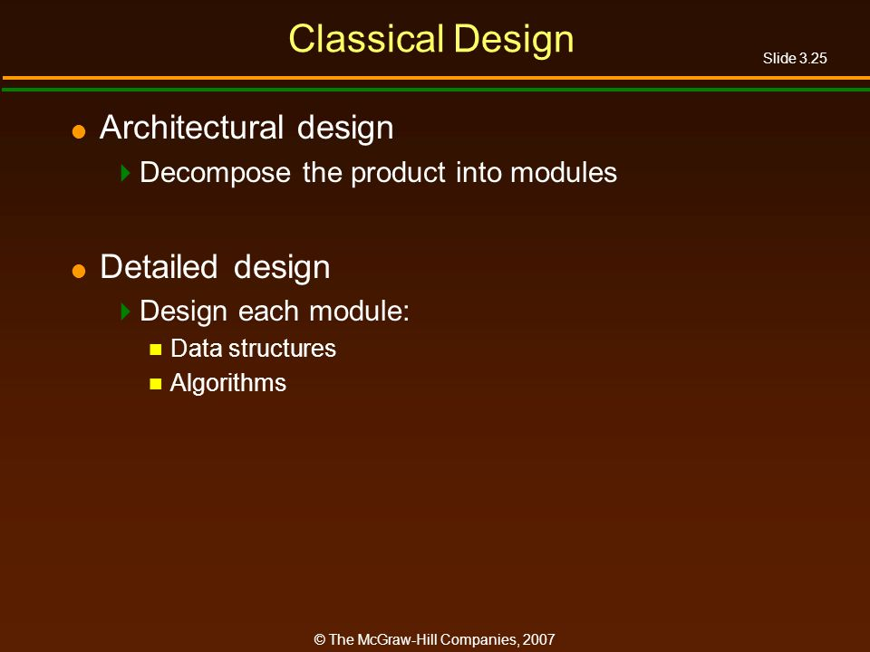 Slide 3.25 © The McGraw-Hill Companies, 2007 Classical Design Architectural design Decompose the product into modules Detailed design Design each modu