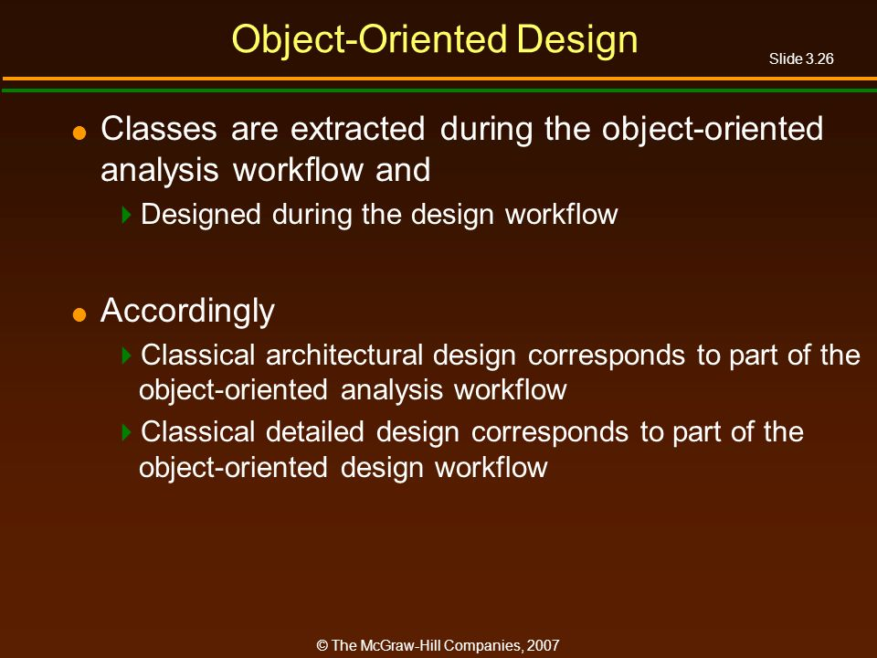 Slide 3.26 © The McGraw-Hill Companies, 2007 Object-Oriented Design Classes are extracted during the object-oriented analysis workflow and Designed du