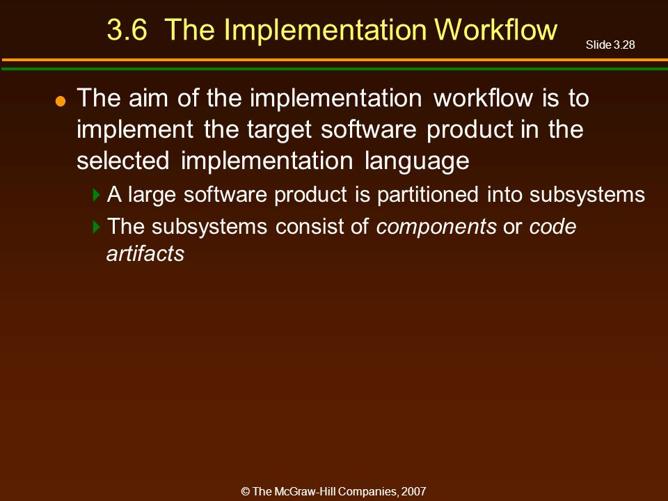 Slide 3.28 © The McGraw-Hill Companies, 2007 3.6 The Implementation Workflow The aim of the implementation workflow is to implement the target softwar