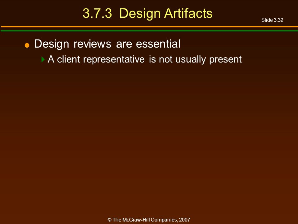 Slide 3.32 © The McGraw-Hill Companies, 2007 3.7.3 Design Artifacts Design reviews are essential A client representative is not usually present