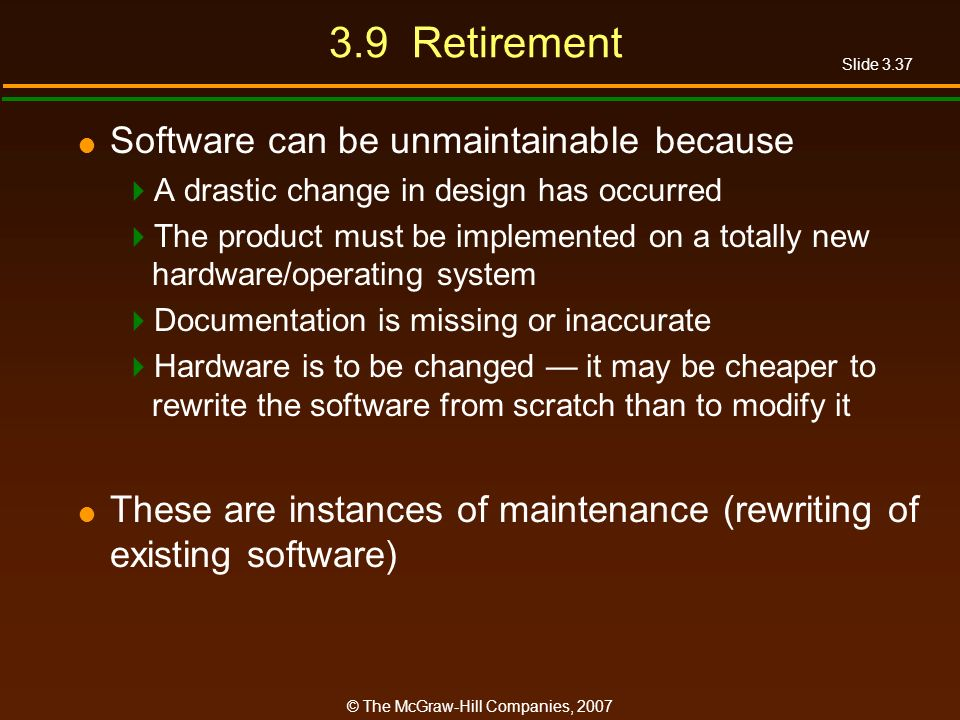 Slide 3.37 © The McGraw-Hill Companies, 2007 3.9 Retirement Software can be unmaintainable because A drastic change in design has occurred The product
