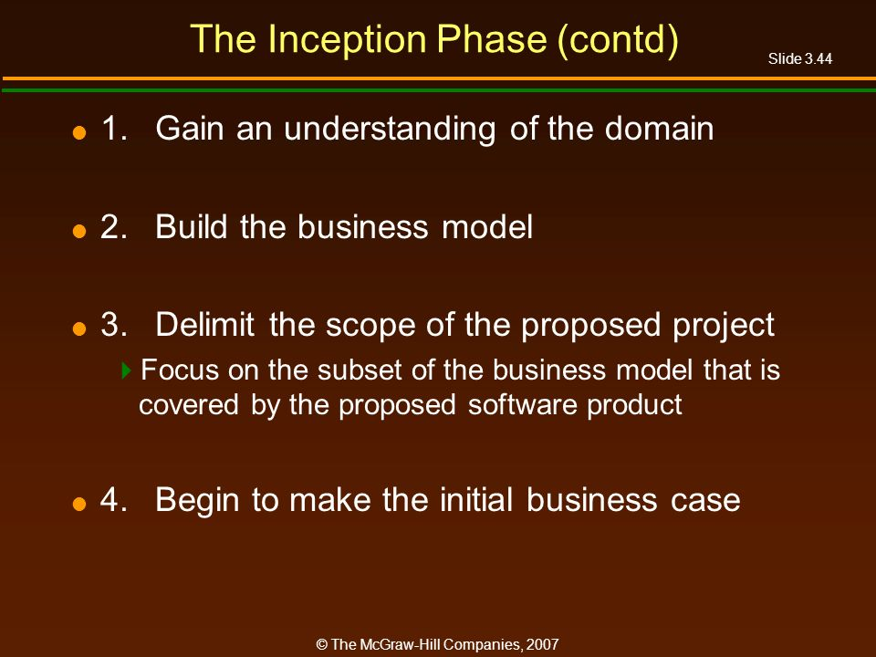 Slide 3.44 © The McGraw-Hill Companies, 2007 The Inception Phase (contd) 1.Gain an understanding of the domain 2.Build the business model 3.Delimit th
