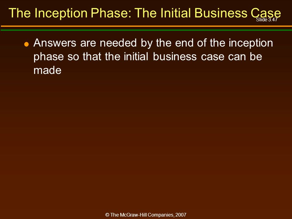 Slide 3.47 © The McGraw-Hill Companies, 2007 The Inception Phase: The Initial Business Case Answers are needed by the end of the inception phase so th