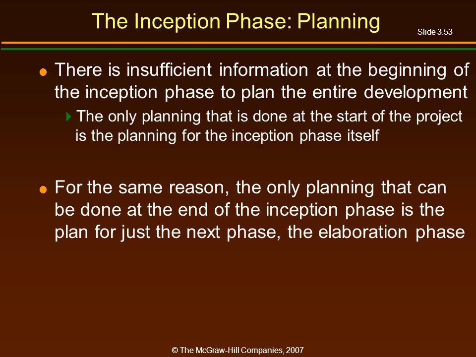 Slide 3.53 © The McGraw-Hill Companies, 2007 The Inception Phase: Planning There is insufficient information at the beginning of the inception phase t