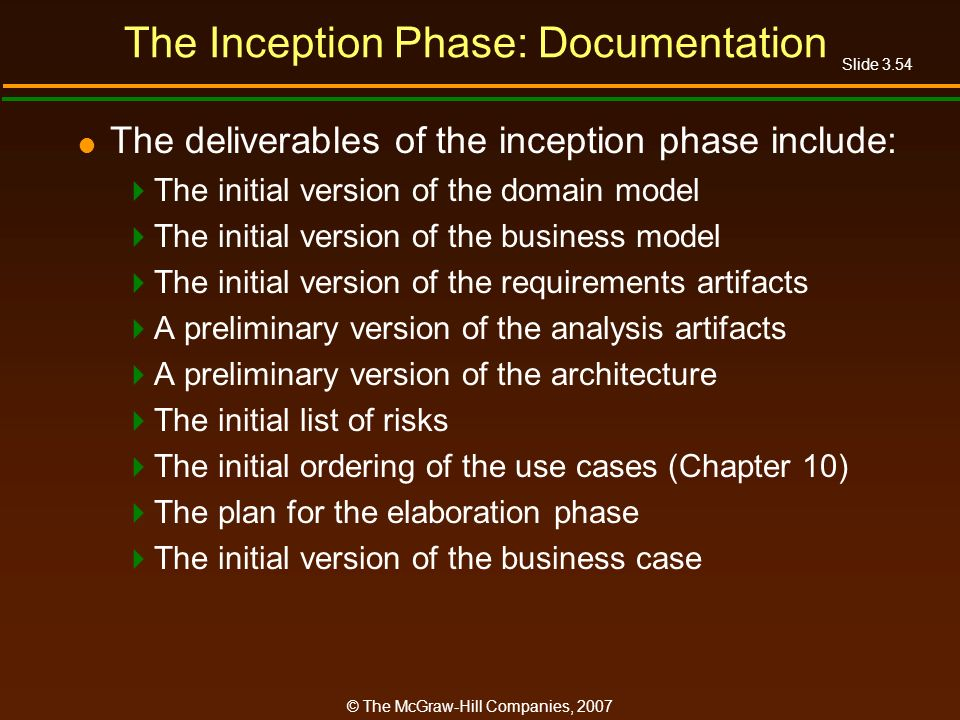 Slide 3.54 © The McGraw-Hill Companies, 2007 The Inception Phase: Documentation The deliverables of the inception phase include: The initial version o