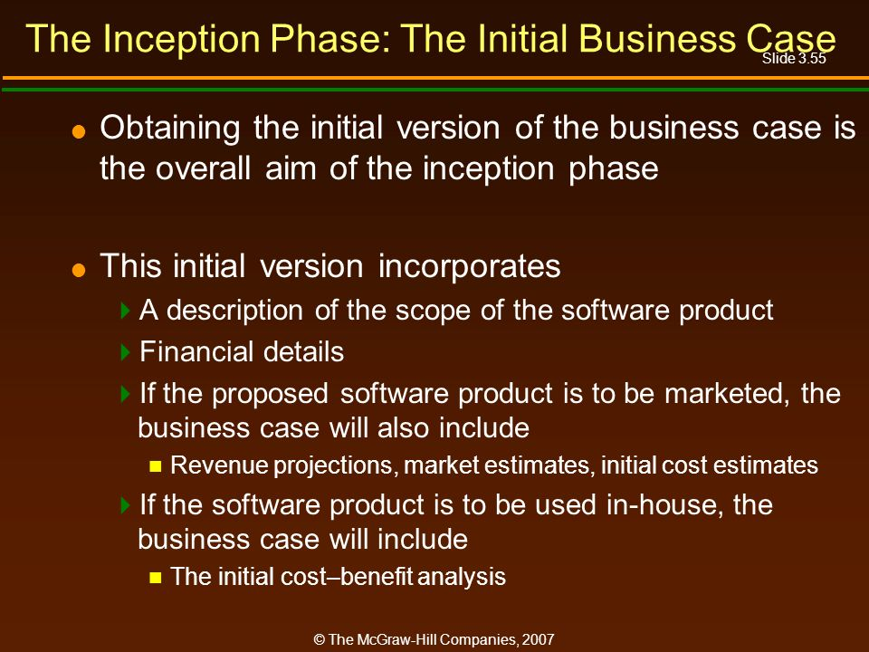 Slide 3.55 © The McGraw-Hill Companies, 2007 The Inception Phase: The Initial Business Case Obtaining the initial version of the business case is the