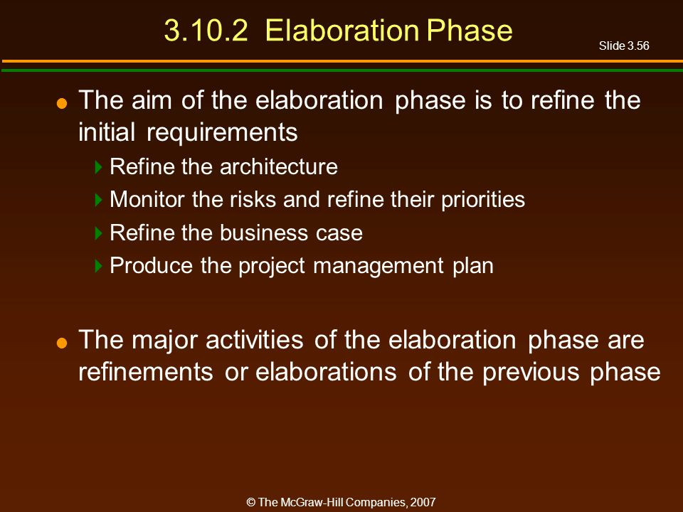 Slide 3.56 © The McGraw-Hill Companies, 2007 3.10.2 Elaboration Phase The aim of the elaboration phase is to refine the initial requirements Refine th