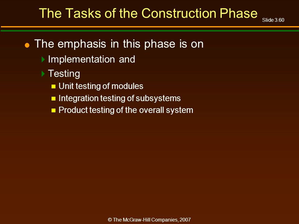Slide 3.60 © The McGraw-Hill Companies, 2007 The Tasks of the Construction Phase The emphasis in this phase is on Implementation and Testing Unit test