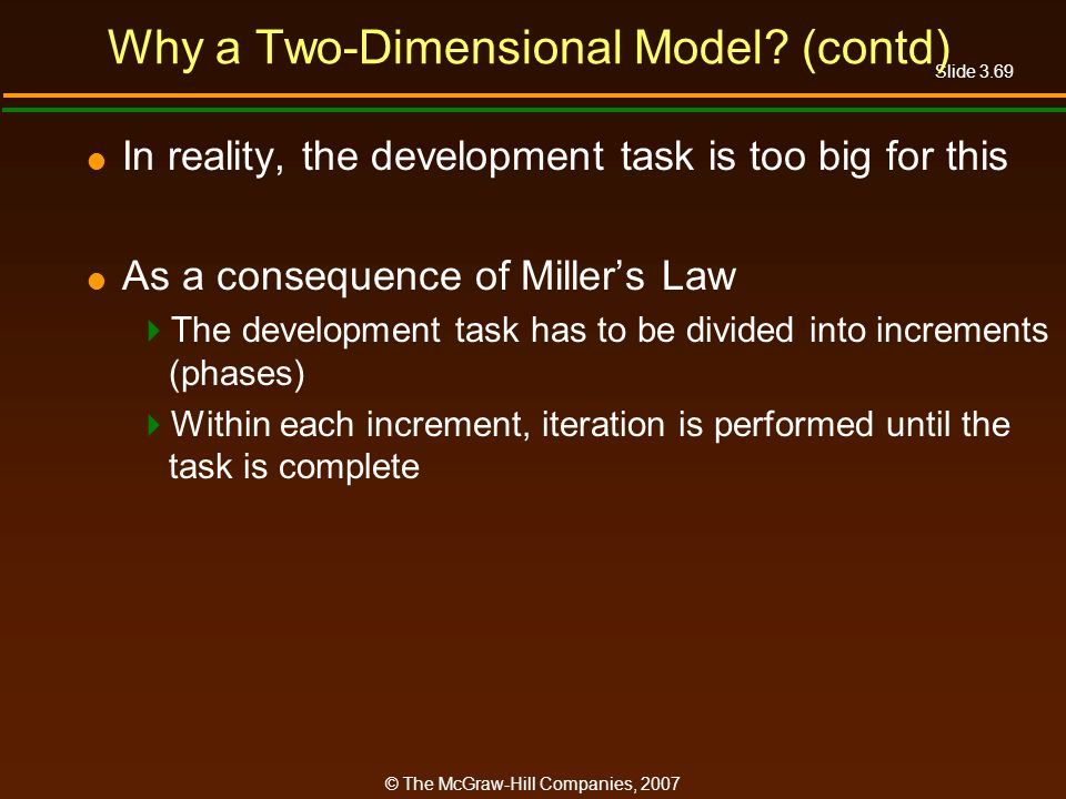 Slide 3.69 © The McGraw-Hill Companies, 2007 Why a Two-Dimensional Model? (contd) In reality, the development task is too big for this As a consequenc
