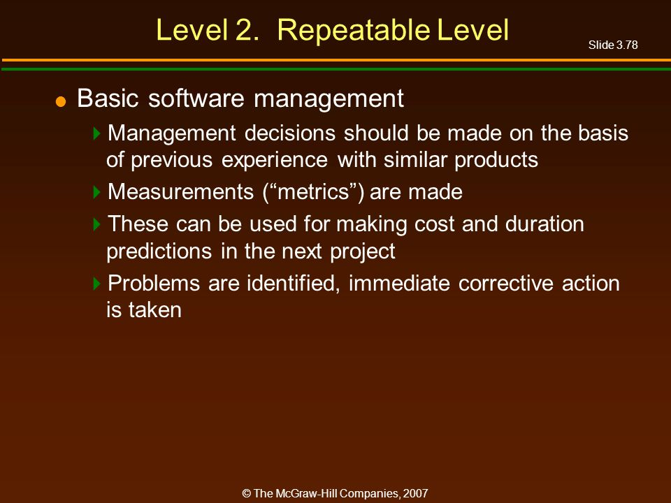 Slide 3.78 © The McGraw-Hill Companies, 2007 Level 2. Repeatable Level Basic software management Management decisions should be made on the basis of p