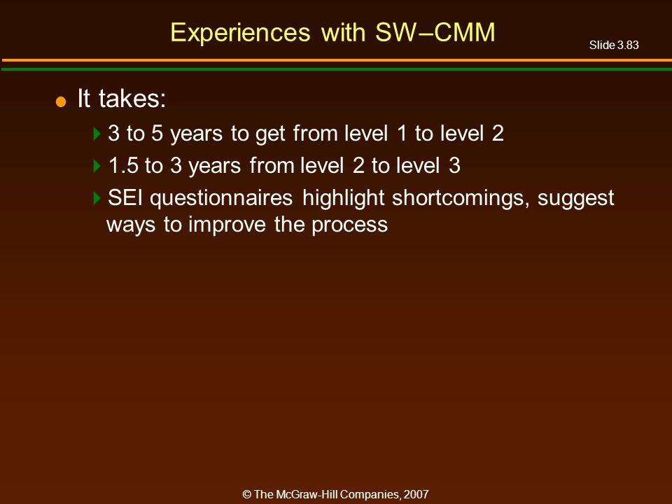 Slide 3.83 © The McGraw-Hill Companies, 2007 Experiences with SW–CMM It takes: 3 to 5 years to get from level 1 to level 2 1.5 to 3 years from level 2