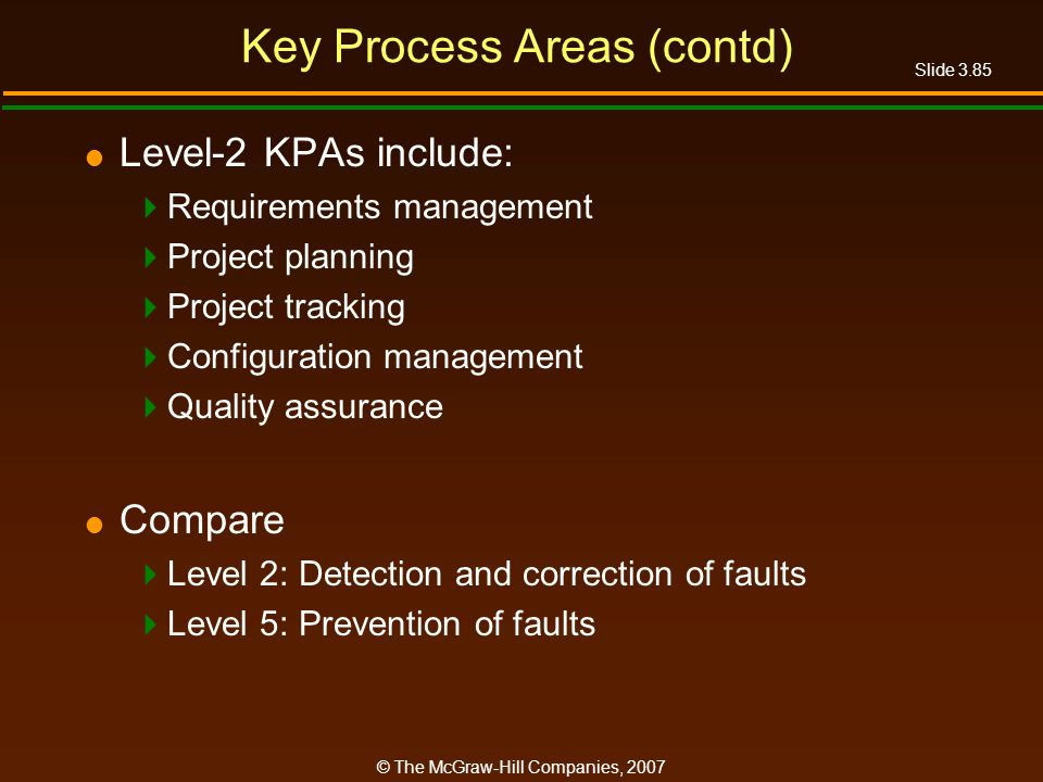 Slide 3.85 © The McGraw-Hill Companies, 2007 Key Process Areas (contd) Level-2 KPAs include: Requirements management Project planning Project tracking