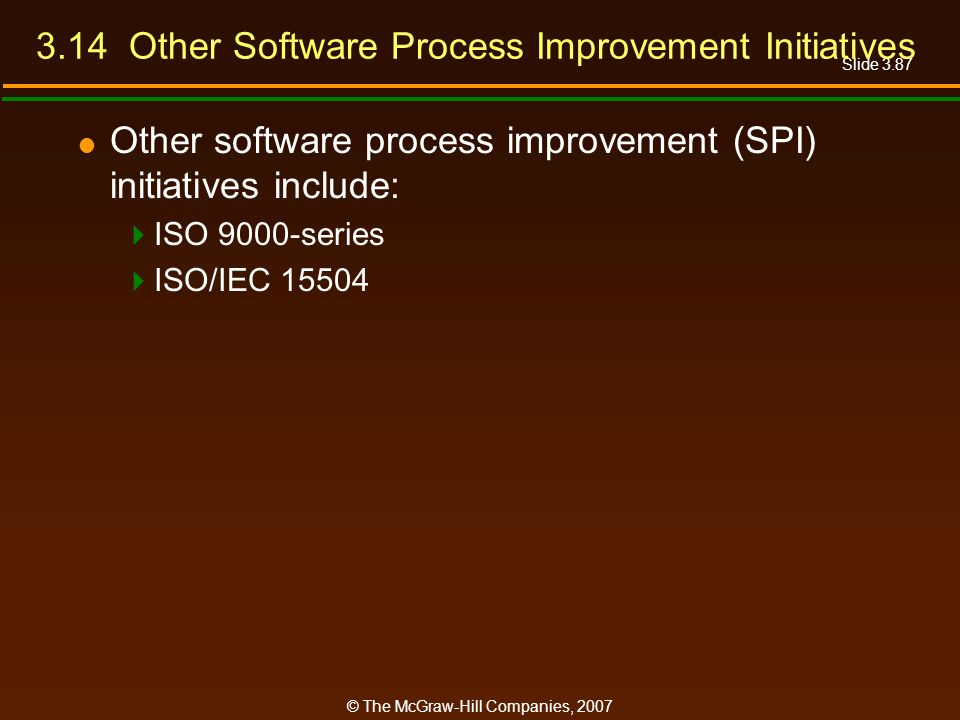 Slide 3.87 © The McGraw-Hill Companies, 2007 3.14 Other Software Process Improvement Initiatives Other software process improvement (SPI) initiatives