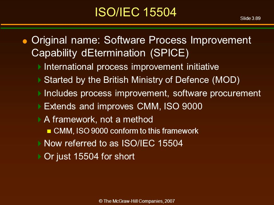 Slide 3.89 © The McGraw-Hill Companies, 2007 ISO/IEC 15504 Original name: Software Process Improvement Capability dEtermination (SPICE) International