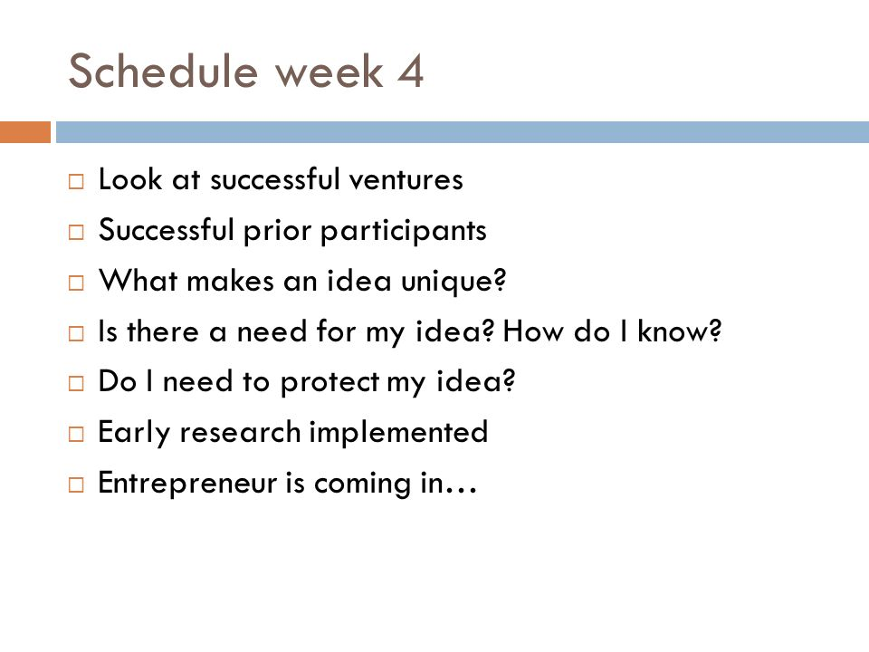 Schedule week 4 Look at successful ventures Successful prior participants What makes an idea unique.