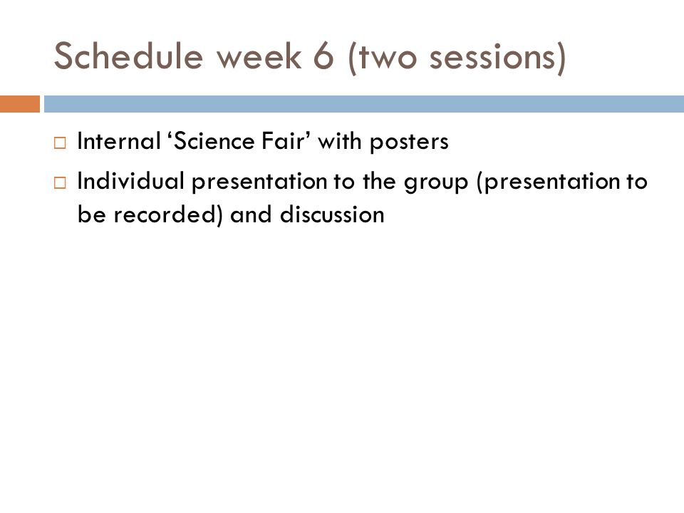 Schedule week 6 (two sessions) Internal Science Fair with posters Individual presentation to the group (presentation to be recorded) and discussion