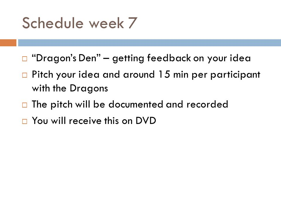 Schedule week 7 Dragons Den – getting feedback on your idea Pitch your idea and around 15 min per participant with the Dragons The pitch will be documented and recorded You will receive this on DVD