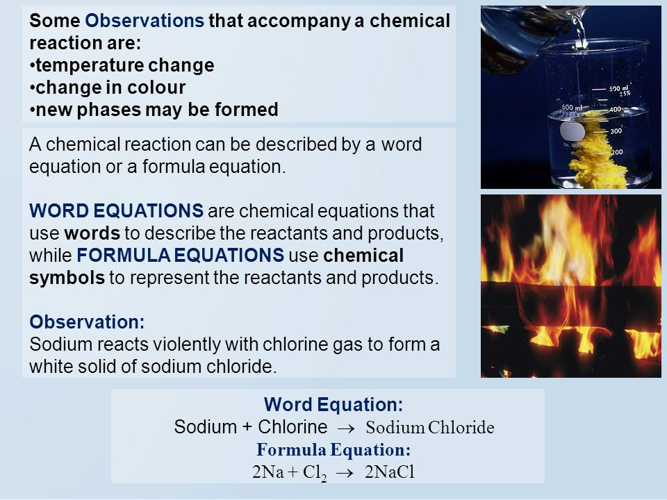 Some Observations that accompany a chemical reaction are: temperature change change in colour new phases may be formed A chemical reaction can be described by a word equation or a formula equation.