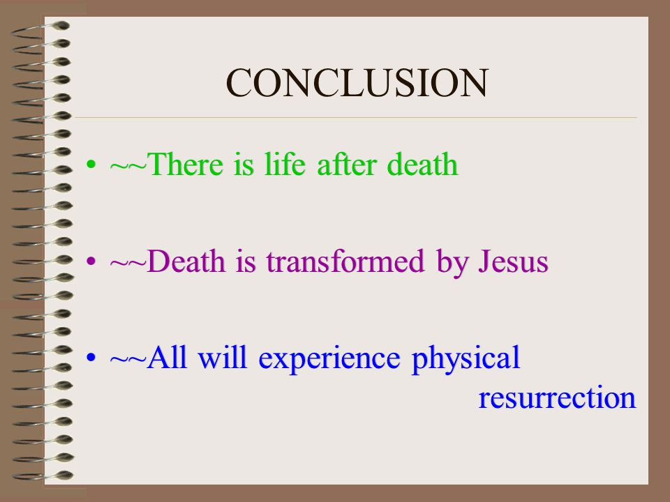 CONCLUSION ~~There is life after death ~~Death is transformed by Jesus ~~All will experience physical resurrection ~~There is life after death ~~Death is transformed by Jesus ~~All will experience physical resurrection